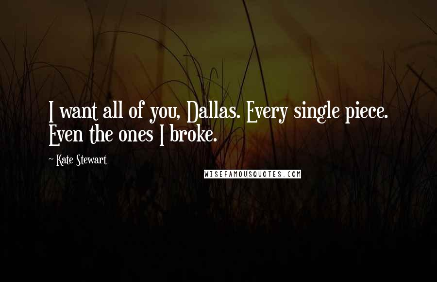 Kate Stewart quotes: I want all of you, Dallas. Every single piece. Even the ones I broke.