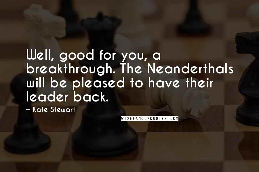 Kate Stewart quotes: Well, good for you, a breakthrough. The Neanderthals will be pleased to have their leader back.