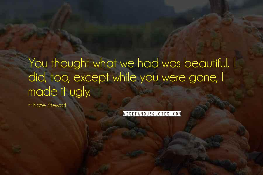 Kate Stewart quotes: You thought what we had was beautiful. I did, too, except while you were gone, I made it ugly.