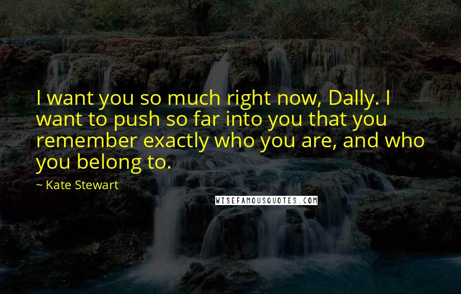 Kate Stewart quotes: I want you so much right now, Dally. I want to push so far into you that you remember exactly who you are, and who you belong to.