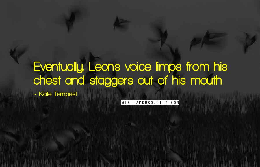 Kate Tempest quotes: Eventually, Leon's voice limps from his chest and staggers out of his mouth.