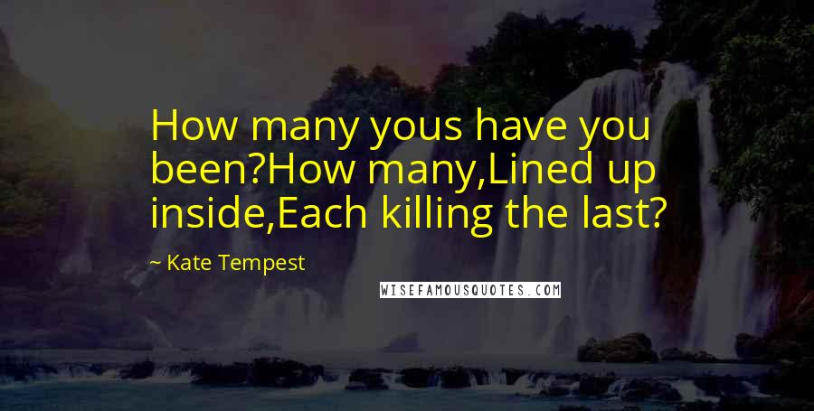 Kate Tempest quotes: How many yous have you been?How many,Lined up inside,Each killing the last?