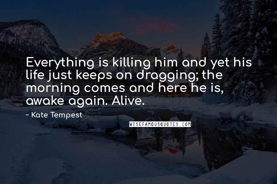 Kate Tempest quotes: Everything is killing him and yet his life just keeps on dragging; the morning comes and here he is, awake again. Alive.