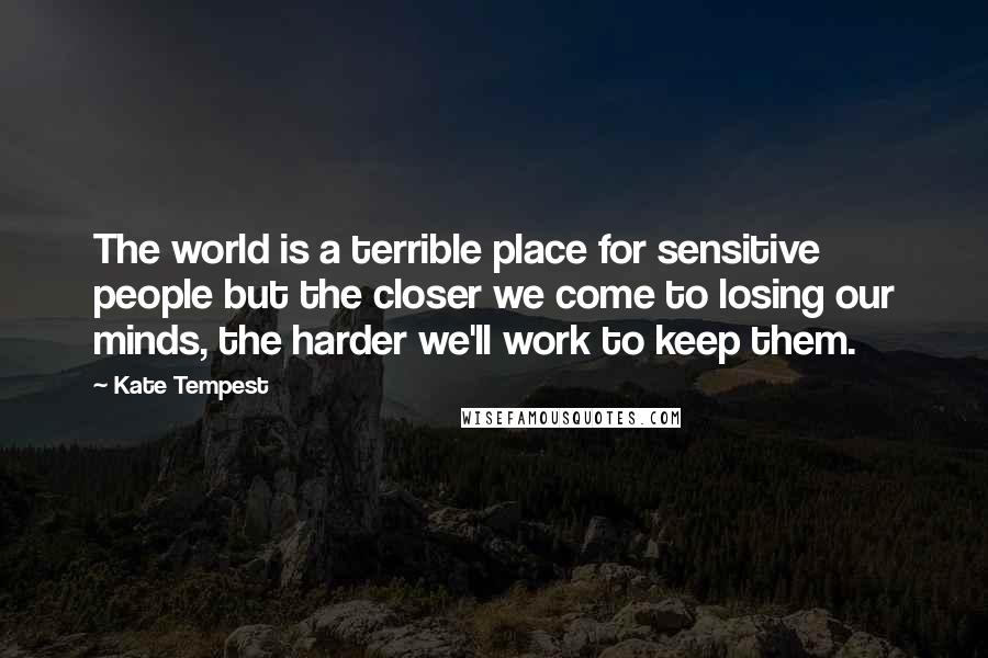 Kate Tempest quotes: The world is a terrible place for sensitive people but the closer we come to losing our minds, the harder we'll work to keep them.