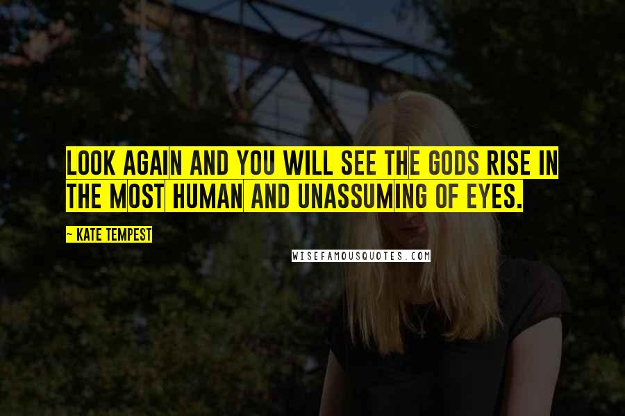 Kate Tempest quotes: Look again and you will see the Gods rise in the most human and unassuming of eyes.