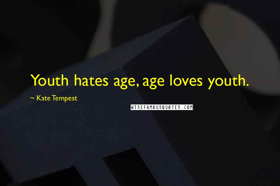 Kate Tempest quotes: Youth hates age, age loves youth.