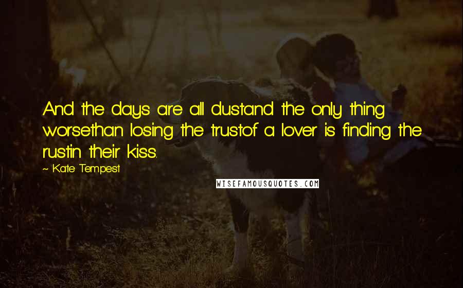 Kate Tempest quotes: And the days are all dustand the only thing worsethan losing the trustof a lover is finding the rustin their kiss.