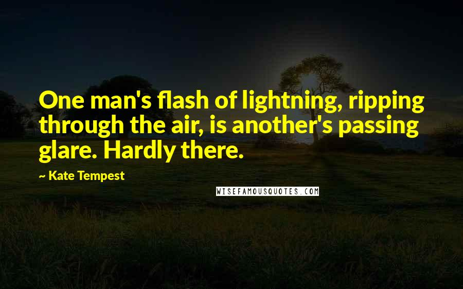 Kate Tempest quotes: One man's flash of lightning, ripping through the air, is another's passing glare. Hardly there.