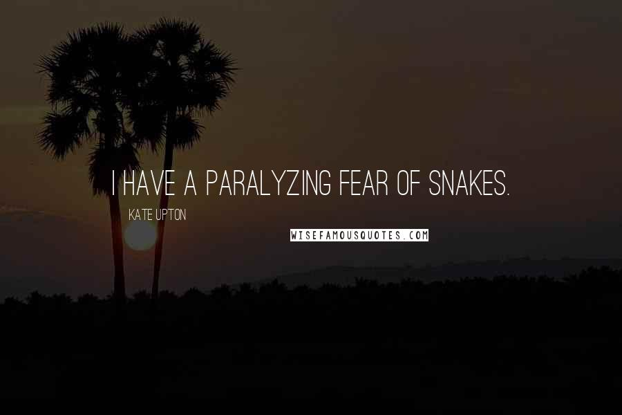 Kate Upton quotes: I have a paralyzing fear of snakes.