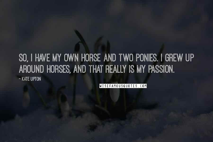 Kate Upton quotes: So, I have my own horse and two ponies. I grew up around horses, and that really is my passion.