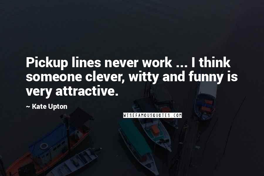 Kate Upton quotes: Pickup lines never work ... I think someone clever, witty and funny is very attractive.