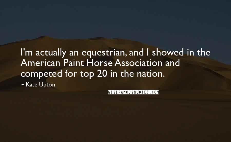 Kate Upton quotes: I'm actually an equestrian, and I showed in the American Paint Horse Association and competed for top 20 in the nation.