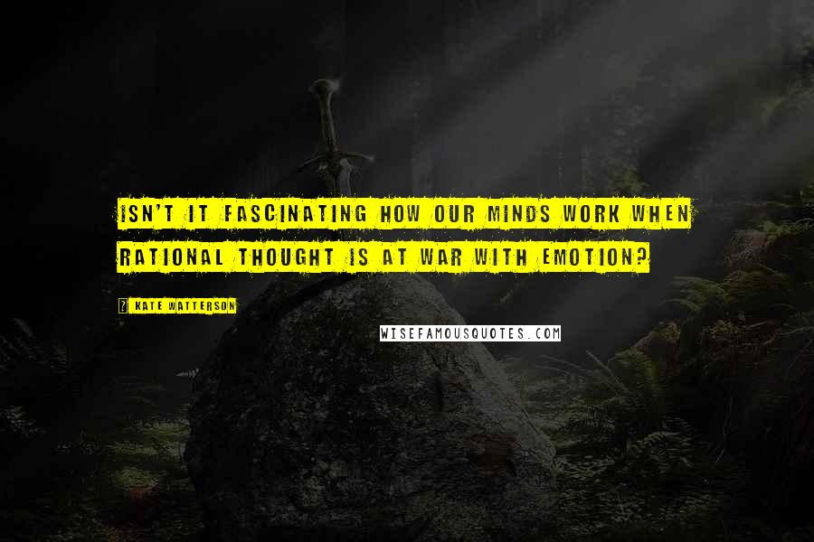 Kate Watterson quotes: Isn't it fascinating how our minds work when rational thought is at war with emotion?
