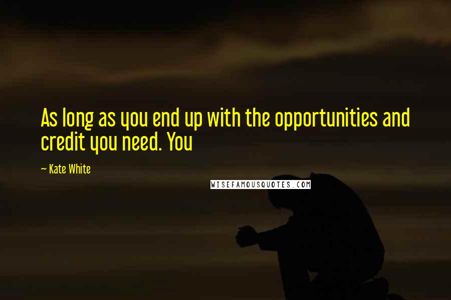 Kate White quotes: As long as you end up with the opportunities and credit you need. You