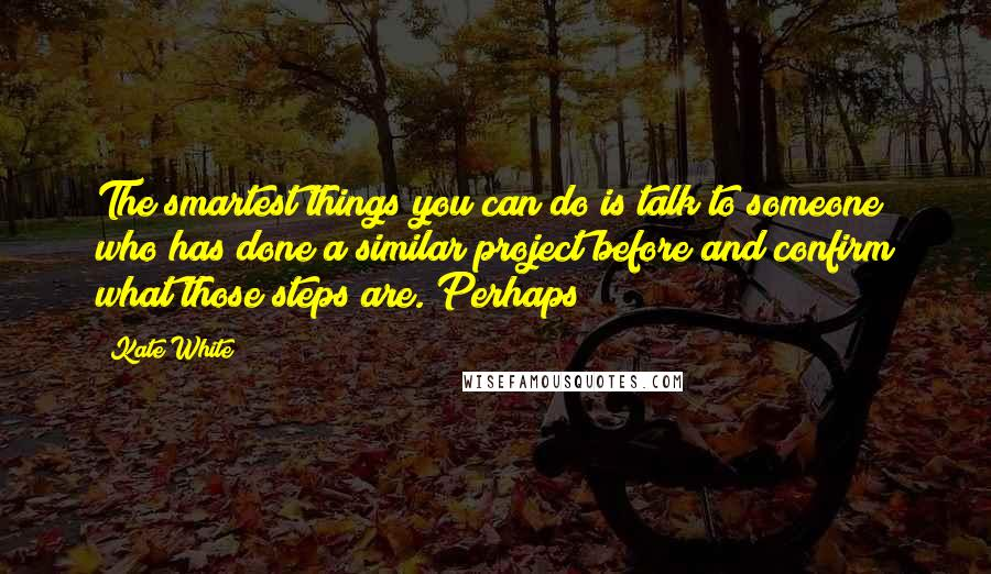Kate White quotes: The smartest things you can do is talk to someone who has done a similar project before and confirm what those steps are. Perhaps
