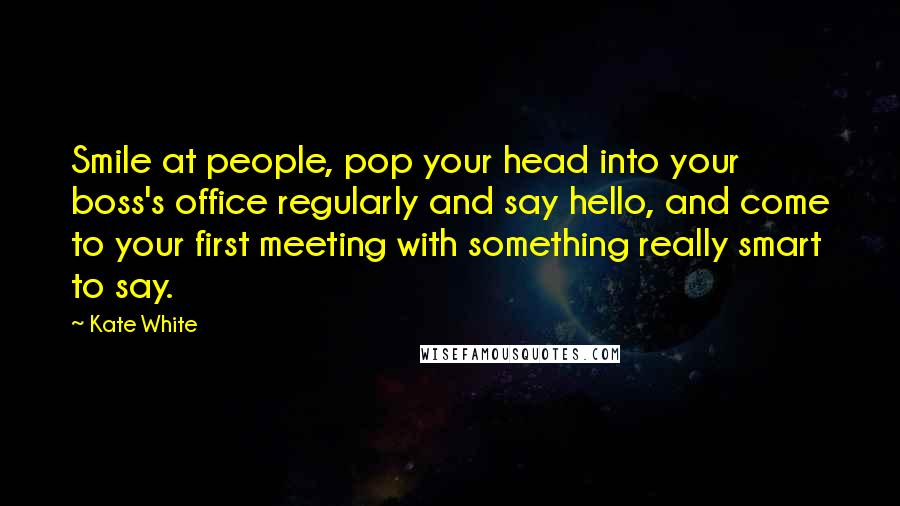 Kate White quotes: Smile at people, pop your head into your boss's office regularly and say hello, and come to your first meeting with something really smart to say.