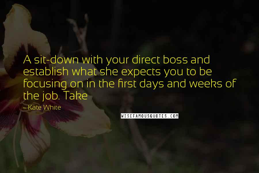 Kate White quotes: A sit-down with your direct boss and establish what she expects you to be focusing on in the first days and weeks of the job. Take