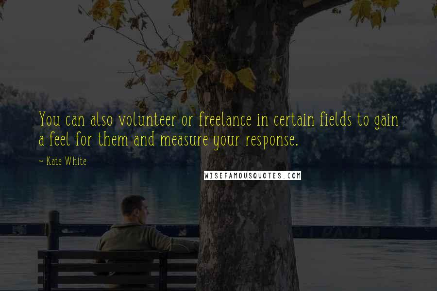 Kate White quotes: You can also volunteer or freelance in certain fields to gain a feel for them and measure your response.