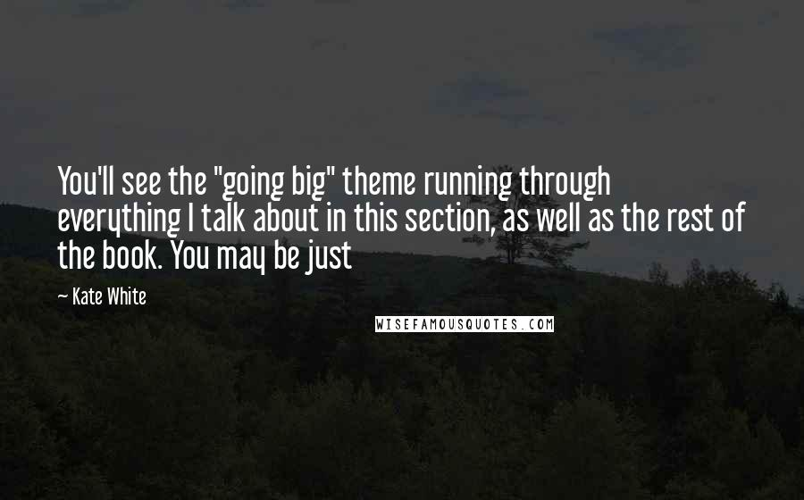 """Kate White quotes: You'll see the """"going big"""" theme running through everything I talk about in this section, as well as the rest of the book. You may be just"""