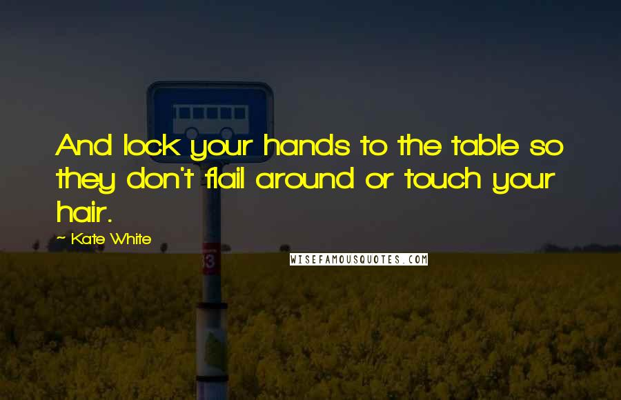 Kate White quotes: And lock your hands to the table so they don't flail around or touch your hair.