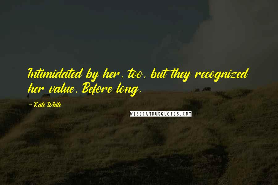 Kate White quotes: Intimidated by her, too, but they recognized her value. Before long,