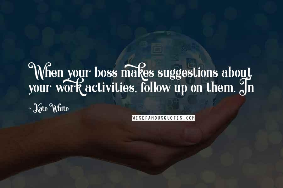 Kate White quotes: When your boss makes suggestions about your work activities, follow up on them. In