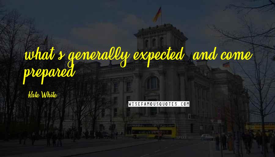 Kate White quotes: what's generally expected, and come prepared.