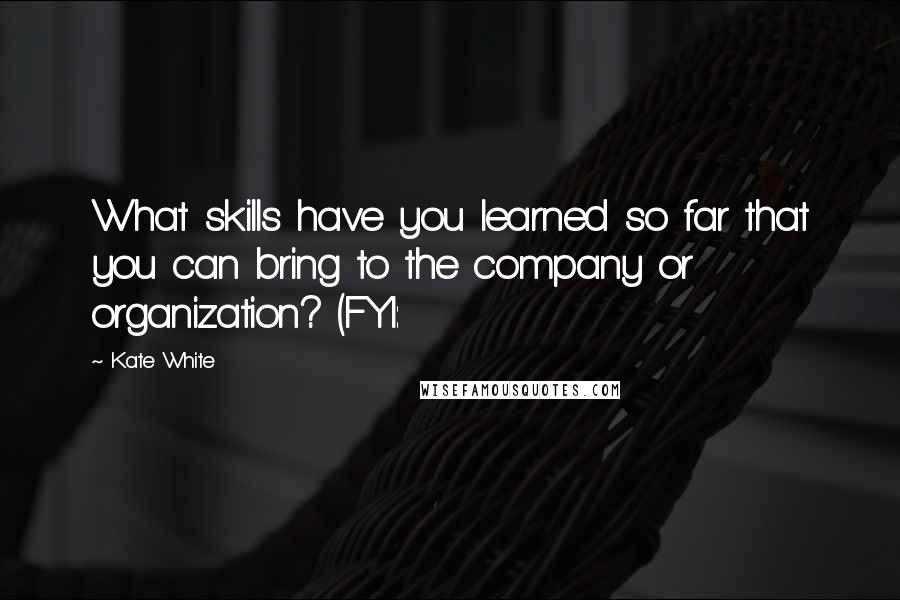 Kate White quotes: What skills have you learned so far that you can bring to the company or organization? (FYI: