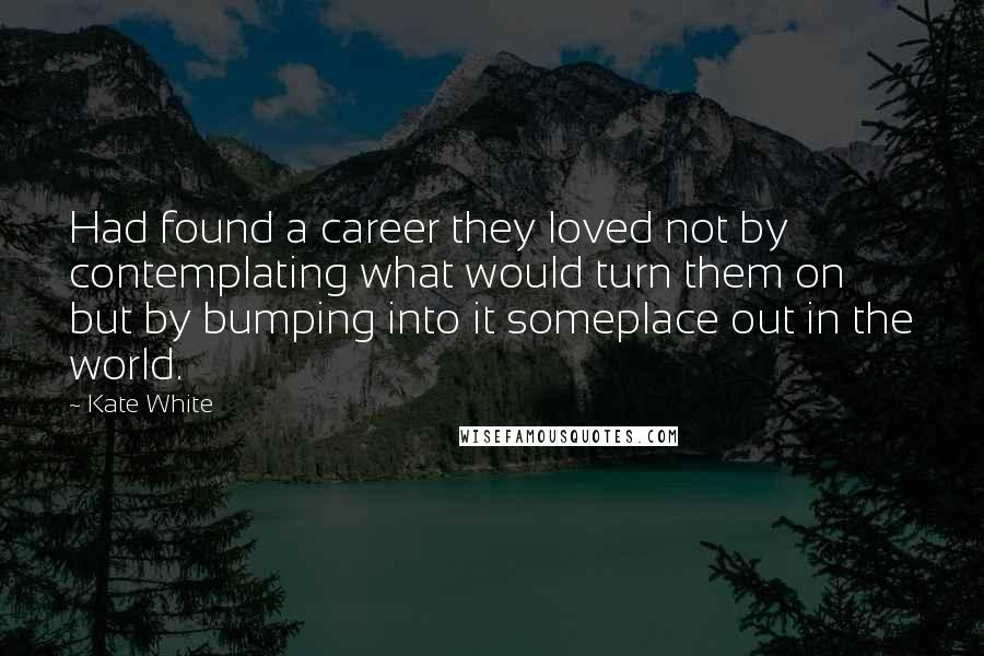 Kate White quotes: Had found a career they loved not by contemplating what would turn them on but by bumping into it someplace out in the world.