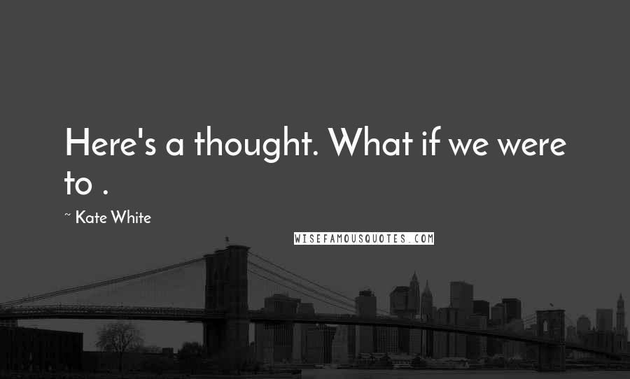 Kate White quotes: Here's a thought. What if we were to .