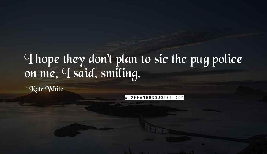 Kate White quotes: I hope they don't plan to sic the pug police on me, I said, smiling.