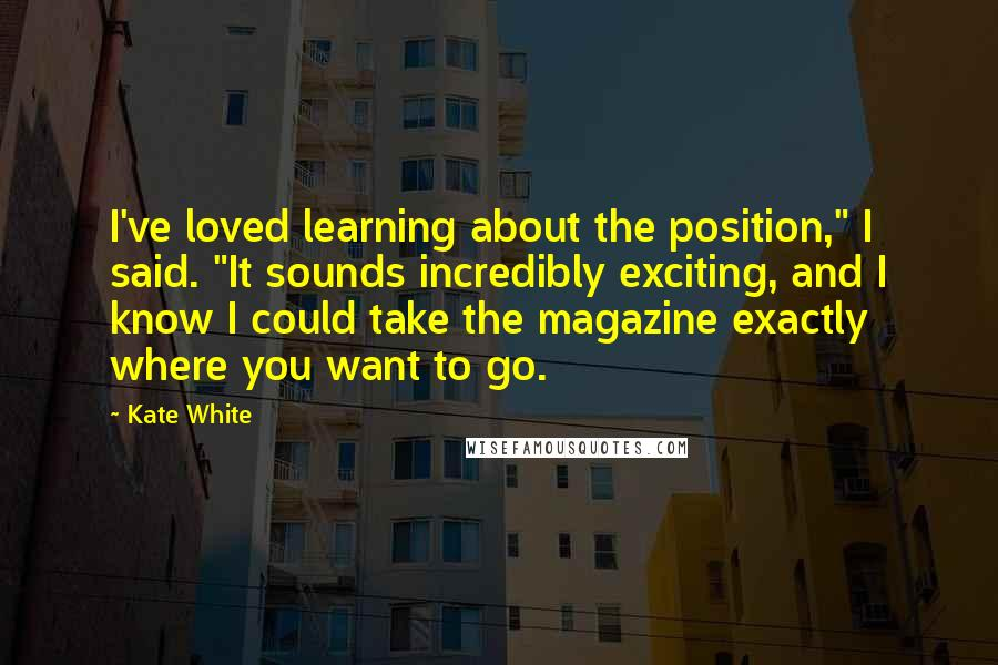 """Kate White quotes: I've loved learning about the position,"""" I said. """"It sounds incredibly exciting, and I know I could take the magazine exactly where you want to go."""