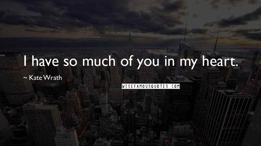 Kate Wrath quotes: I have so much of you in my heart.