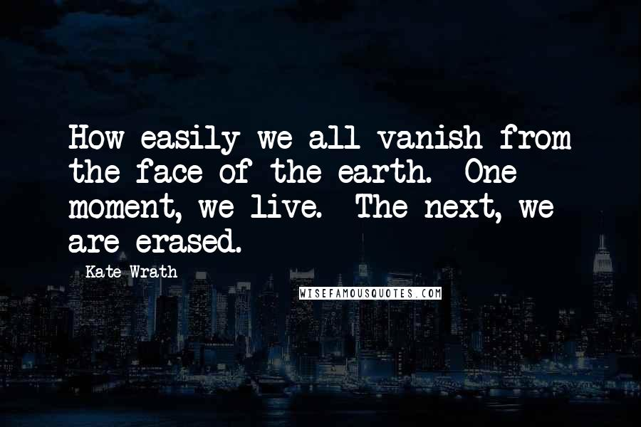Kate Wrath quotes: How easily we all vanish from the face of the earth. One moment, we live. The next, we are erased.