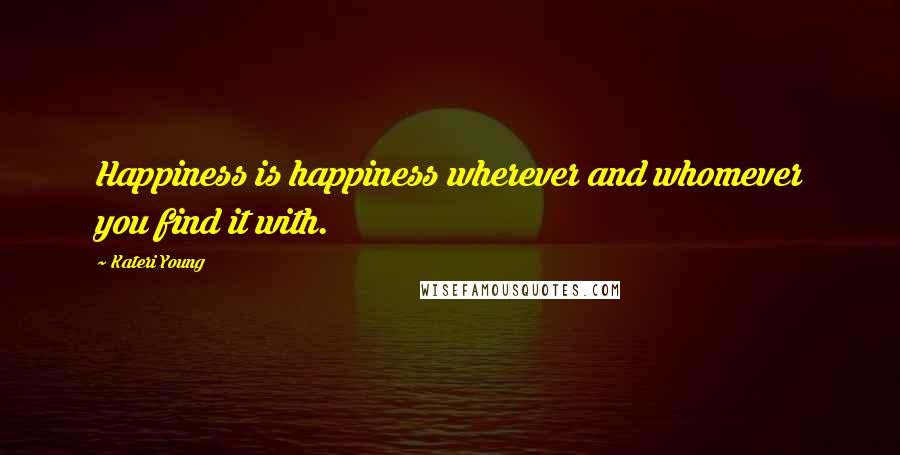 Kateri Young quotes: Happiness is happiness wherever and whomever you find it with.