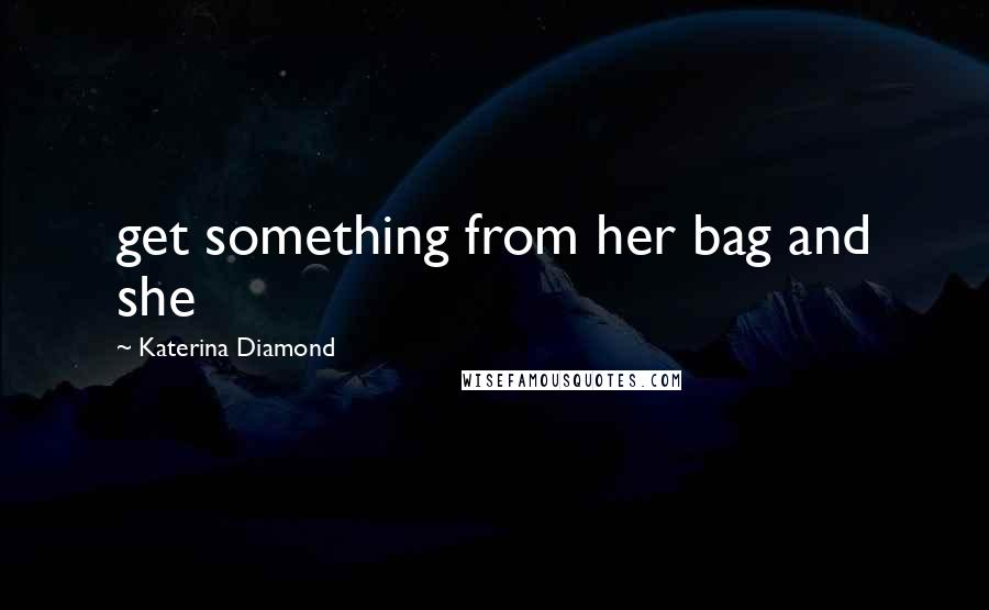 Katerina Diamond quotes: get something from her bag and she