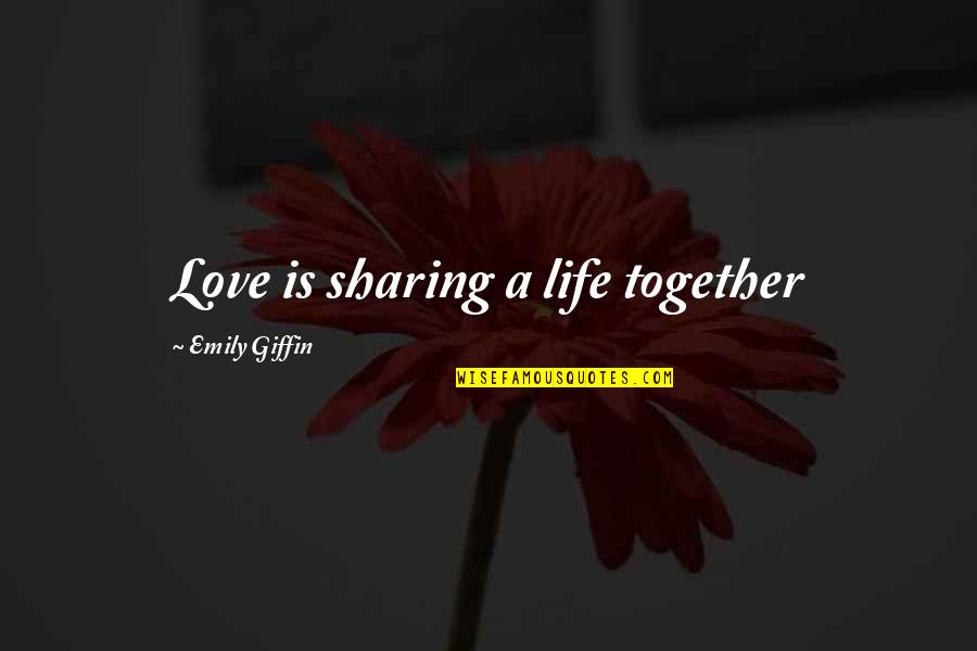 Katerina Ivanovna Quotes By Emily Giffin: Love is sharing a life together