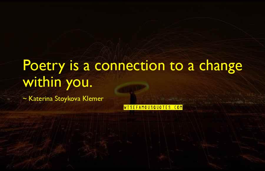 Katerina Stoykova Klemer Quotes By Katerina Stoykova Klemer: Poetry is a connection to a change within