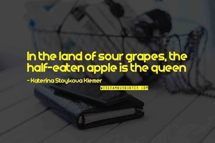 Katerina Stoykova Klemer Quotes By Katerina Stoykova Klemer: In the land of sour grapes, the half-eaten