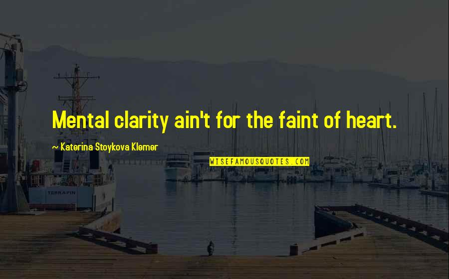 Katerina Stoykova Klemer Quotes By Katerina Stoykova Klemer: Mental clarity ain't for the faint of heart.