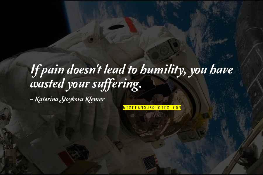 Katerina Stoykova Klemer Quotes By Katerina Stoykova Klemer: If pain doesn't lead to humility, you have