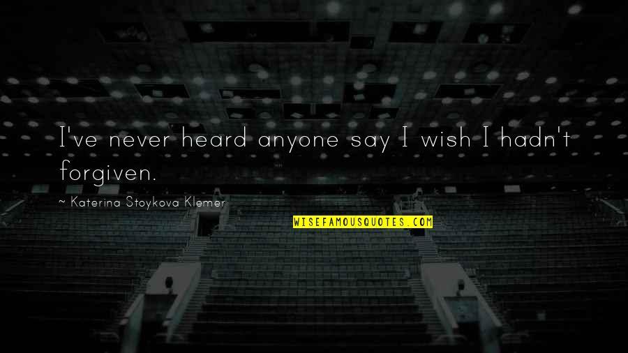 Katerina Stoykova Klemer Quotes By Katerina Stoykova Klemer: I've never heard anyone say I wish I