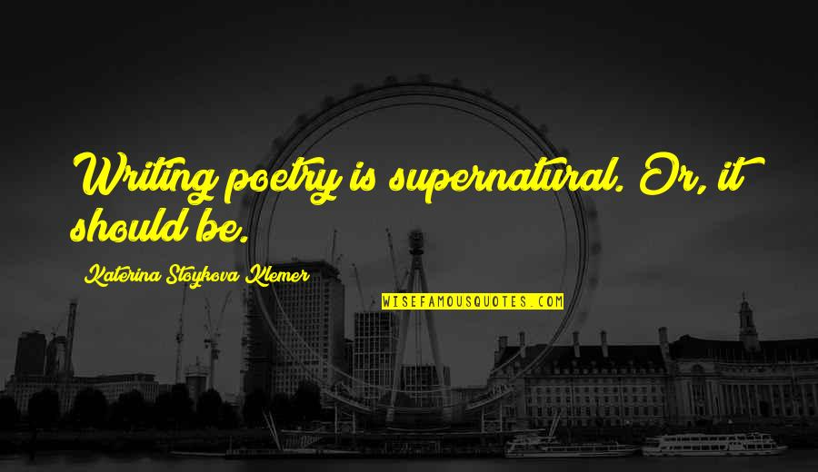 Katerina Stoykova Klemer Quotes By Katerina Stoykova Klemer: Writing poetry is supernatural. Or, it should be.