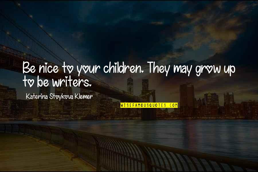 Katerina Stoykova Klemer Quotes By Katerina Stoykova Klemer: Be nice to your children. They may grow