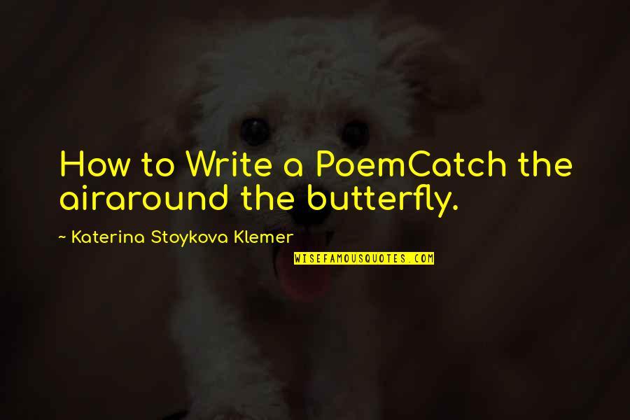 Katerina Stoykova Klemer Quotes By Katerina Stoykova Klemer: How to Write a PoemCatch the airaround the