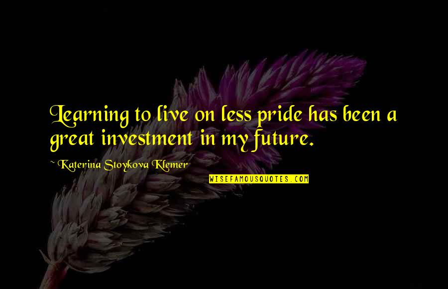 Katerina Stoykova Klemer Quotes By Katerina Stoykova Klemer: Learning to live on less pride has been