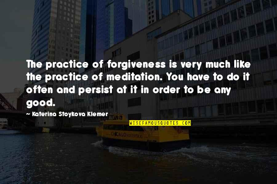 Katerina Stoykova Klemer Quotes By Katerina Stoykova Klemer: The practice of forgiveness is very much like