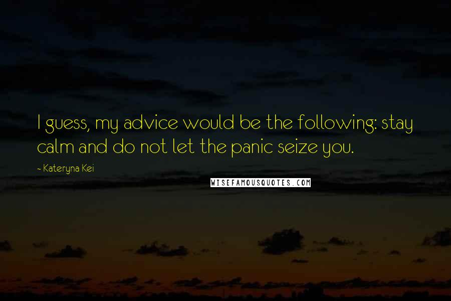 Kateryna Kei quotes: I guess, my advice would be the following: stay calm and do not let the panic seize you.