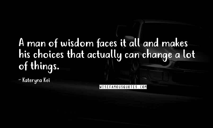 Kateryna Kei quotes: A man of wisdom faces it all and makes his choices that actually can change a lot of things.