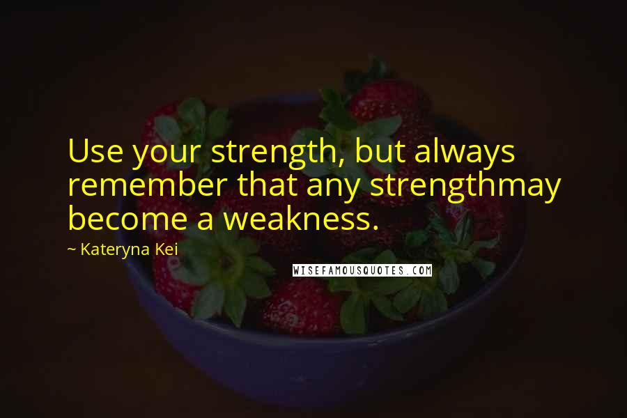 Kateryna Kei quotes: Use your strength, but always remember that any strengthmay become a weakness.